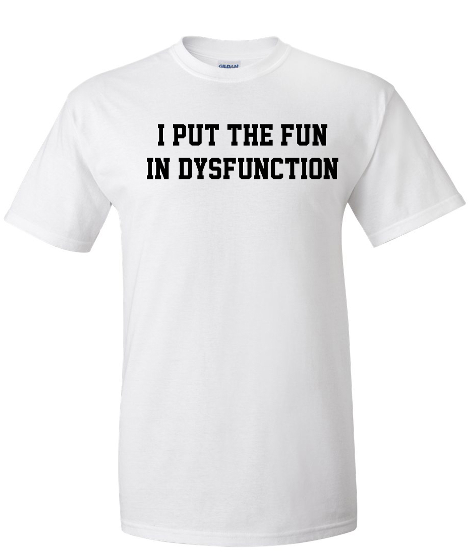 I put the fun in dysfunction logo graphic t shirt for Put my logo on a shirt